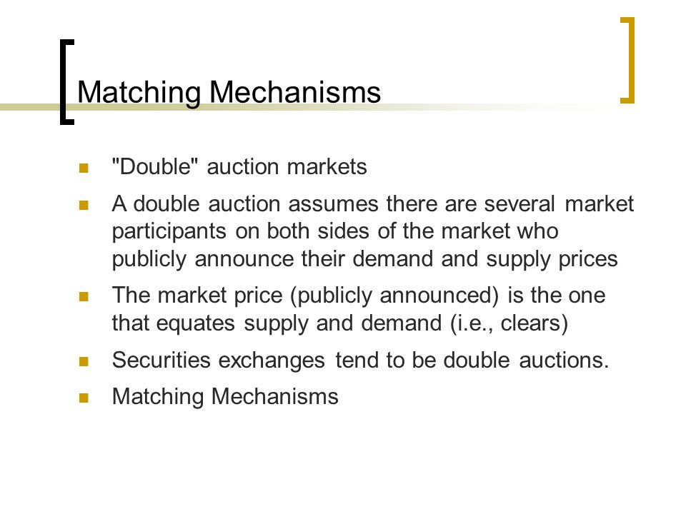 Matching Mechanisms Double auction markets A double auction assumes there are several market participants on both sides of the market who publicly announce their demand and supply prices The market price (publicly announced) is the one that equates supply and demand (i.e., clears) Securities exchanges tend to be double auctions.