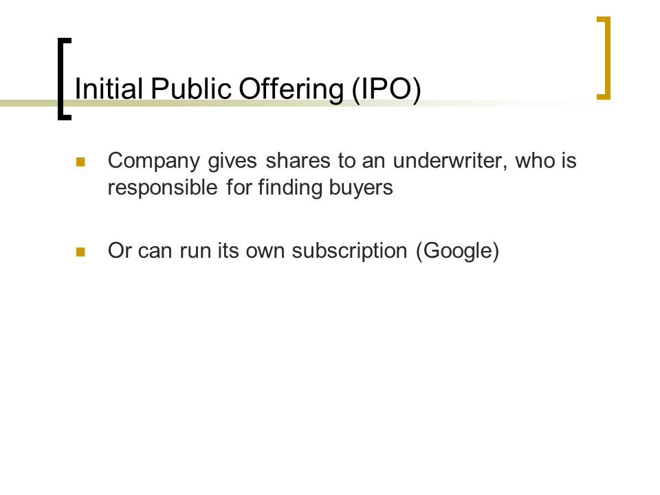 Initial Public Offering (IPO) Company gives shares to an underwriter, who is responsible for finding buyers Or can run its own subscription (Google)