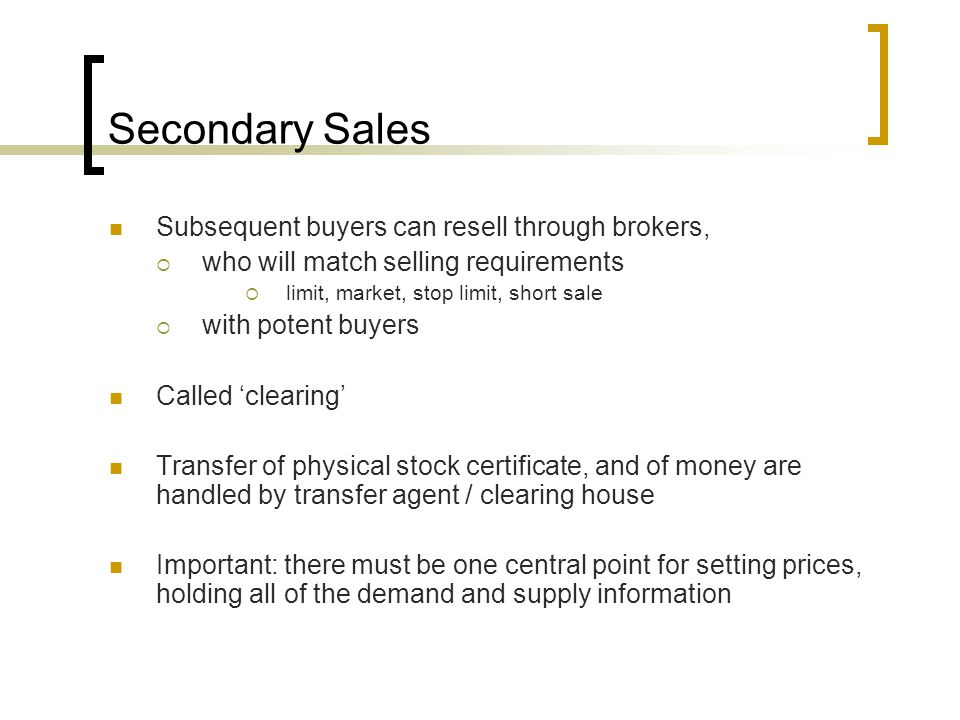 Secondary Sales Subsequent buyers can resell through brokers,  who will match selling requirements  limit, market, stop limit, short sale  with potent buyers Called 'clearing' Transfer of physical stock certificate, and of money are handled by transfer agent / clearing house Important: there must be one central point for setting prices, holding all of the demand and supply information