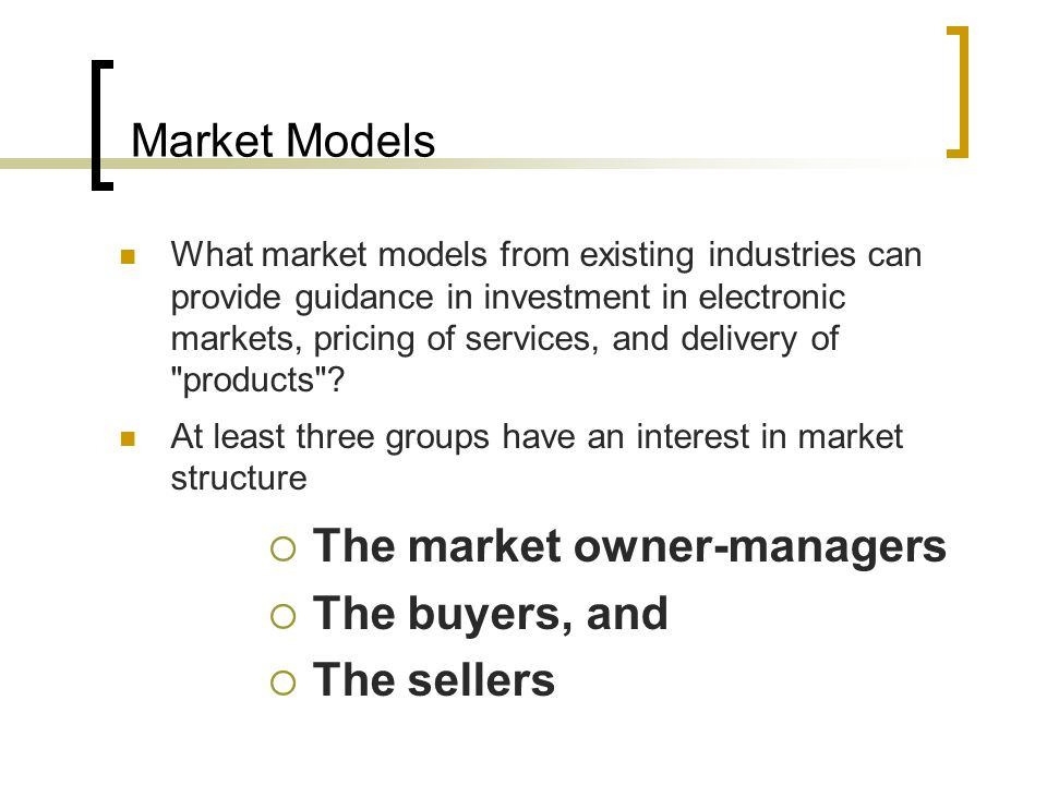 Market Models What market models from existing industries can provide guidance in investment in electronic markets, pricing of services, and delivery of products .