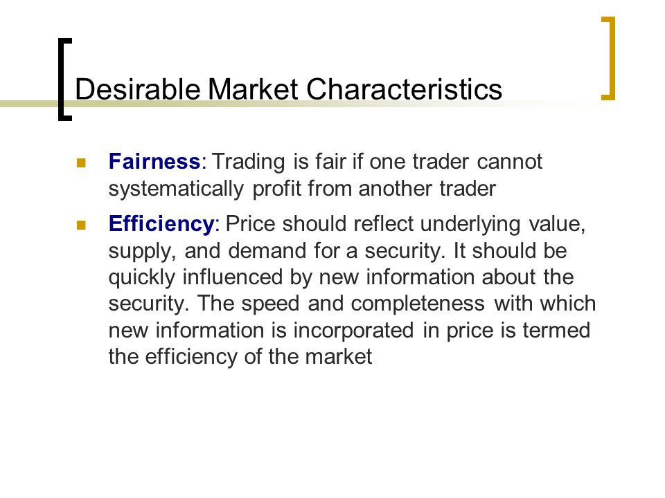 Desirable Market Characteristics Fairness: Trading is fair if one trader cannot systematically profit from another trader Efficiency: Price should reflect underlying value, supply, and demand for a security.