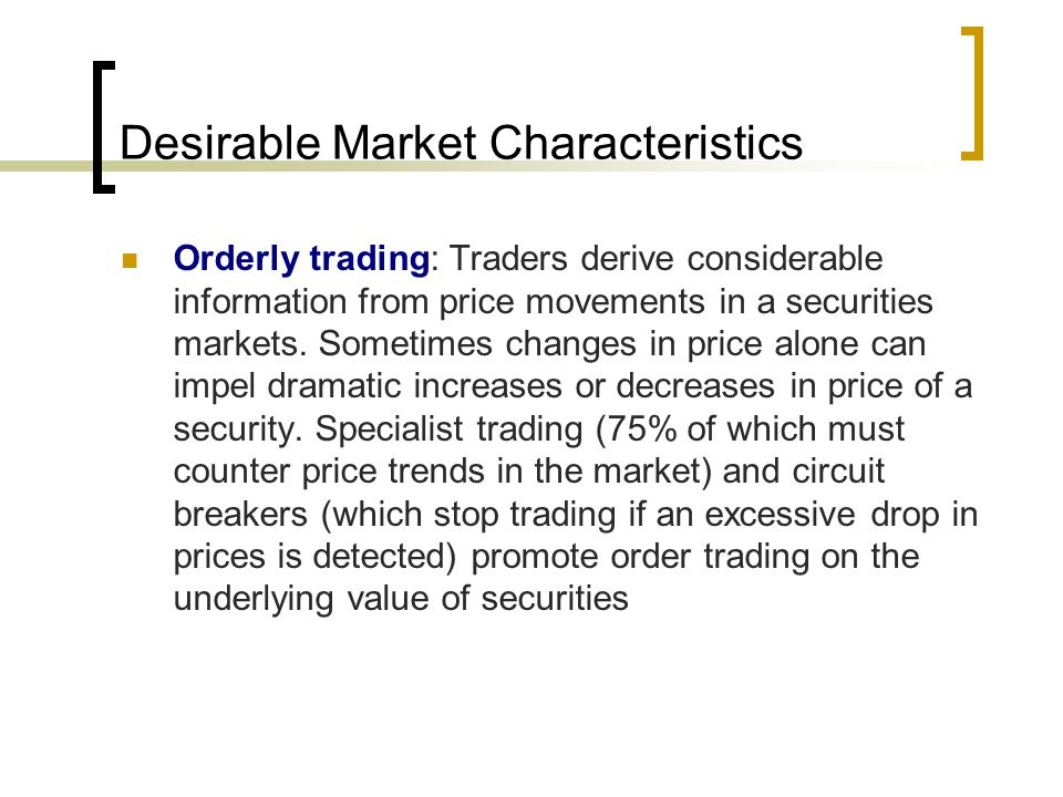 Desirable Market Characteristics Orderly trading: Traders derive considerable information from price movements in a securities markets.