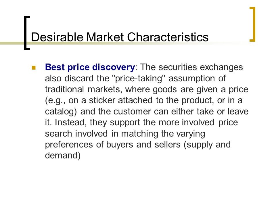 Desirable Market Characteristics Best price discovery: The securities exchanges also discard the price-taking assumption of traditional markets, where goods are given a price (e.g., on a sticker attached to the product, or in a catalog) and the customer can either take or leave it.