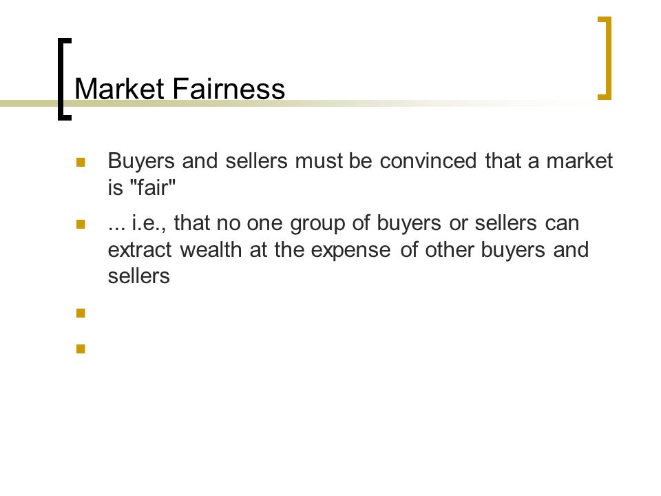 Market Fairness Buyers and sellers must be convinced that a market is fair ...