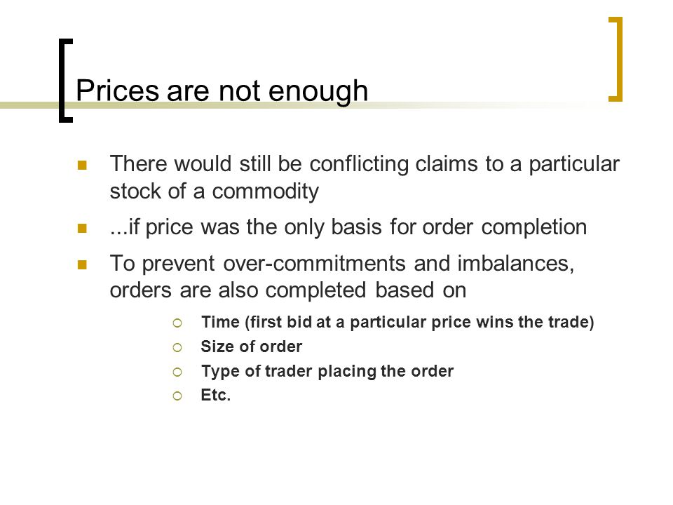 Prices are not enough There would still be conflicting claims to a particular stock of a commodity...if price was the only basis for order completion To prevent over-commitments and imbalances, orders are also completed based on  Time (first bid at a particular price wins the trade)  Size of order  Type of trader placing the order  Etc.