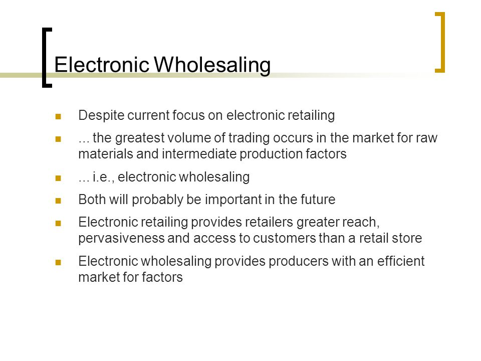 Electronic Wholesaling Despite current focus on electronic retailing...
