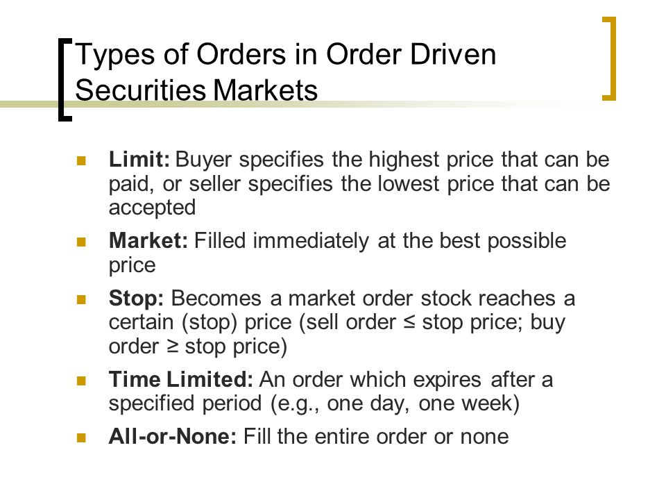 Types of Orders in Order Driven Securities Markets Limit: Buyer specifies the highest price that can be paid, or seller specifies the lowest price that can be accepted Market: Filled immediately at the best possible price Stop: Becomes a market order stock reaches a certain (stop) price (sell order ≤ stop price; buy order ≥ stop price) Time Limited: An order which expires after a specified period (e.g., one day, one week) All-or-None: Fill the entire order or none