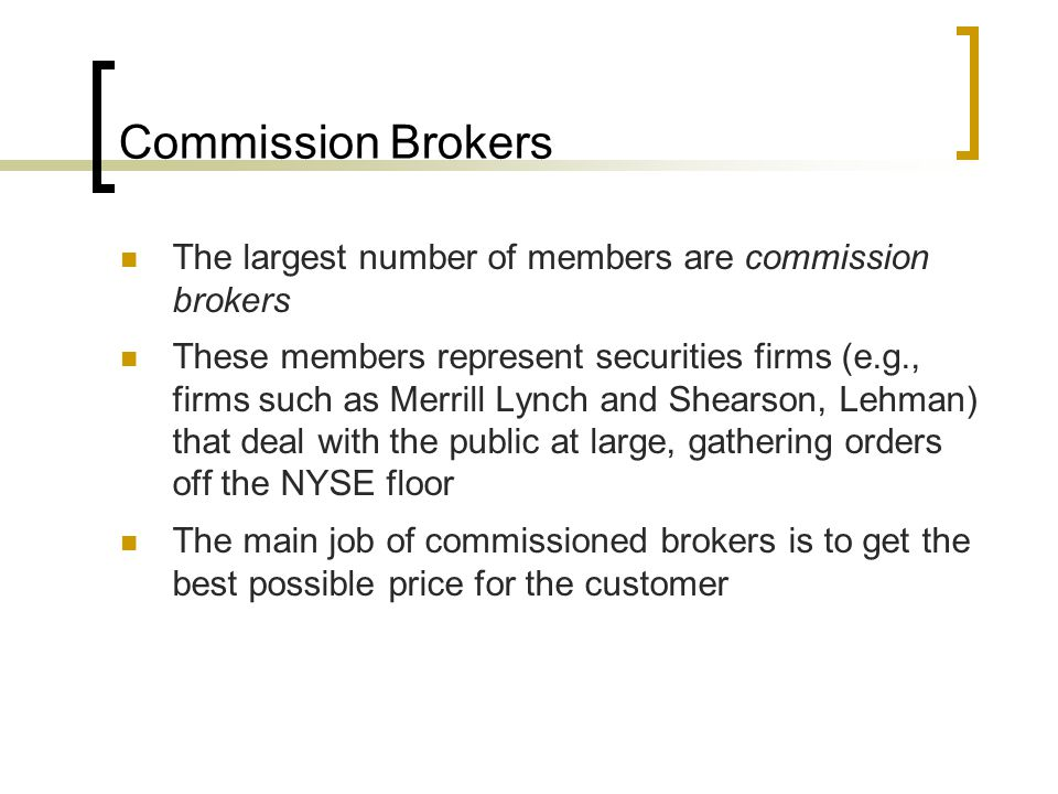 Commission Brokers The largest number of members are commission brokers These members represent securities firms (e.g., firms such as Merrill Lynch and Shearson, Lehman) that deal with the public at large, gathering orders off the NYSE floor The main job of commissioned brokers is to get the best possible price for the customer