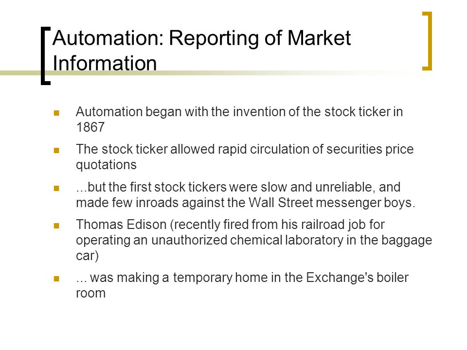Automation: Reporting of Market Information Automation began with the invention of the stock ticker in 1867 The stock ticker allowed rapid circulation of securities price quotations...but the first stock tickers were slow and unreliable, and made few inroads against the Wall Street messenger boys.