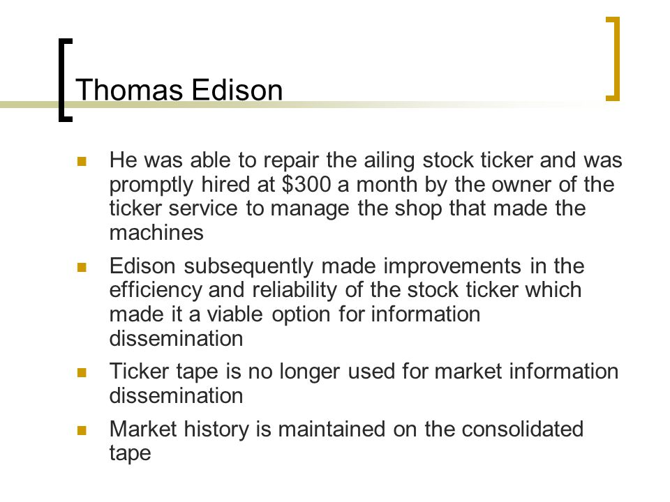 Thomas Edison He was able to repair the ailing stock ticker and was promptly hired at $300 a month by the owner of the ticker service to manage the shop that made the machines Edison subsequently made improvements in the efficiency and reliability of the stock ticker which made it a viable option for information dissemination Ticker tape is no longer used for market information dissemination Market history is maintained on the consolidated tape