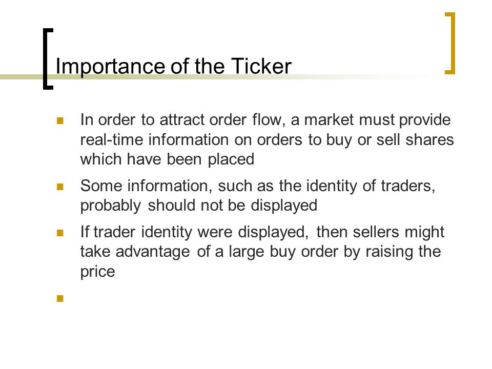 Importance of the Ticker In order to attract order flow, a market must provide real-time information on orders to buy or sell shares which have been placed Some information, such as the identity of traders, probably should not be displayed If trader identity were displayed, then sellers might take advantage of a large buy order by raising the price