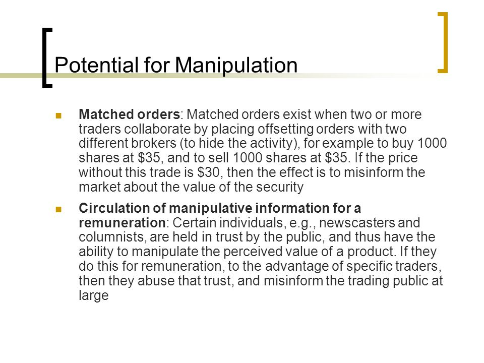 Potential for Manipulation Matched orders: Matched orders exist when two or more traders collaborate by placing offsetting orders with two different brokers (to hide the activity), for example to buy 1000 shares at $35, and to sell 1000 shares at $35.