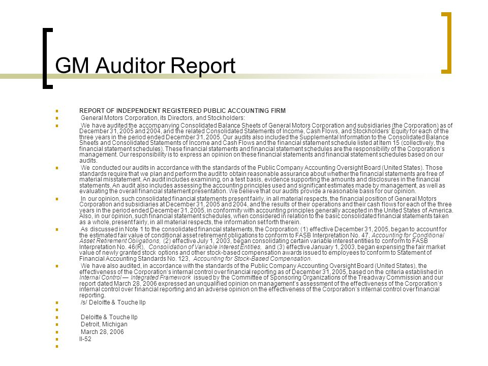GM Auditor Report REPORT OF INDEPENDENT REGISTERED PUBLIC ACCOUNTING FIRM General Motors Corporation, its Directors, and Stockholders: We have audited the accompanying Consolidated Balance Sheets of General Motors Corporation and subsidiaries (the Corporation) as of December 31, 2005 and 2004, and the related Consolidated Statements of Income, Cash Flows, and Stockholders' Equity for each of the three years in the period ended December 31, 2005.