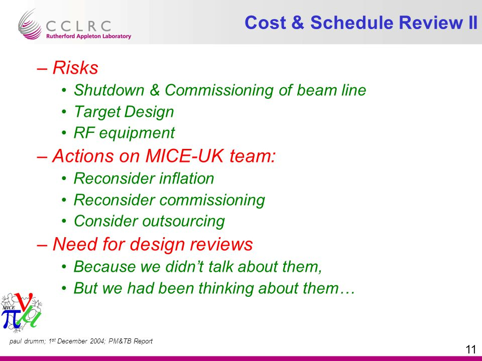 paul drumm; 1 st December 2004; PM&TB Report 11 Cost & Schedule Review II –Risks Shutdown & Commissioning of beam line Target Design RF equipment –Actions on MICE-UK team: Reconsider inflation Reconsider commissioning Consider outsourcing –Need for design reviews Because we didn't talk about them, But we had been thinking about them…