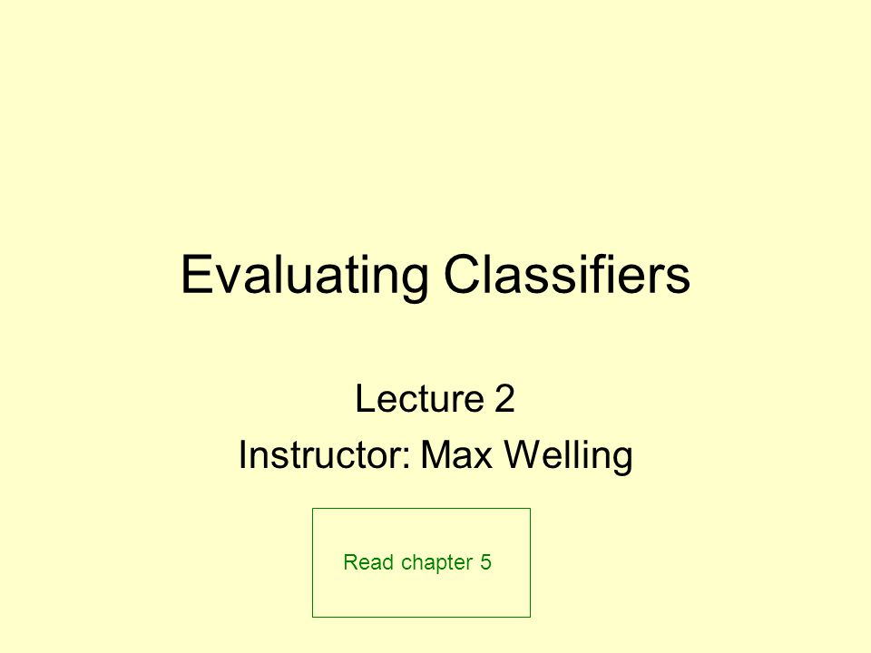 Evaluating Classifiers Lecture 2 Instructor: Max Welling Read chapter 5