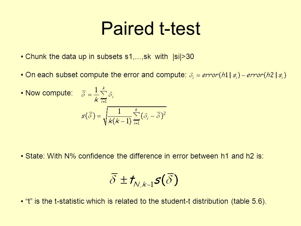 Paired t-test Chunk the data up in subsets s1,...,sk with |si|>30 On each subset compute the error and compute: Now compute: State: With N% confidence the difference in error between h1 and h2 is: t is the t-statistic which is related to the student-t distribution (table 5.6).