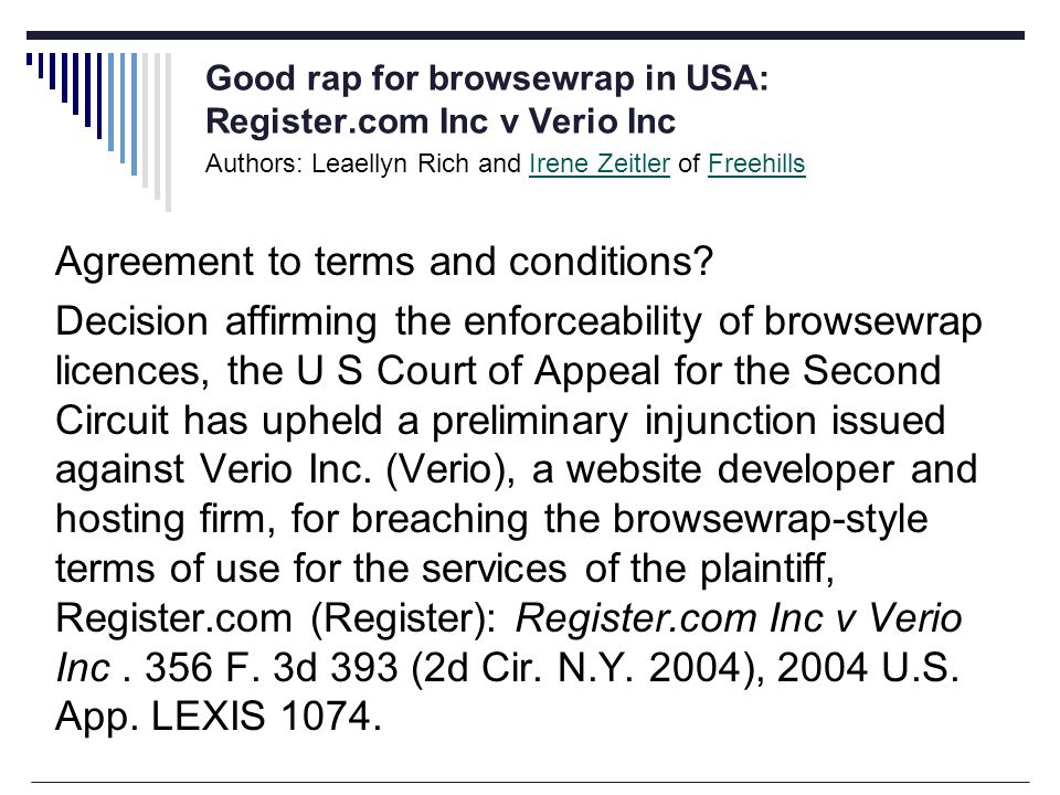 Good rap for browsewrap in USA: Register.com Inc v Verio Inc Authors: Leaellyn Rich and Irene Zeitler of FreehillsIrene ZeitlerFreehills Agreement to terms and conditions.