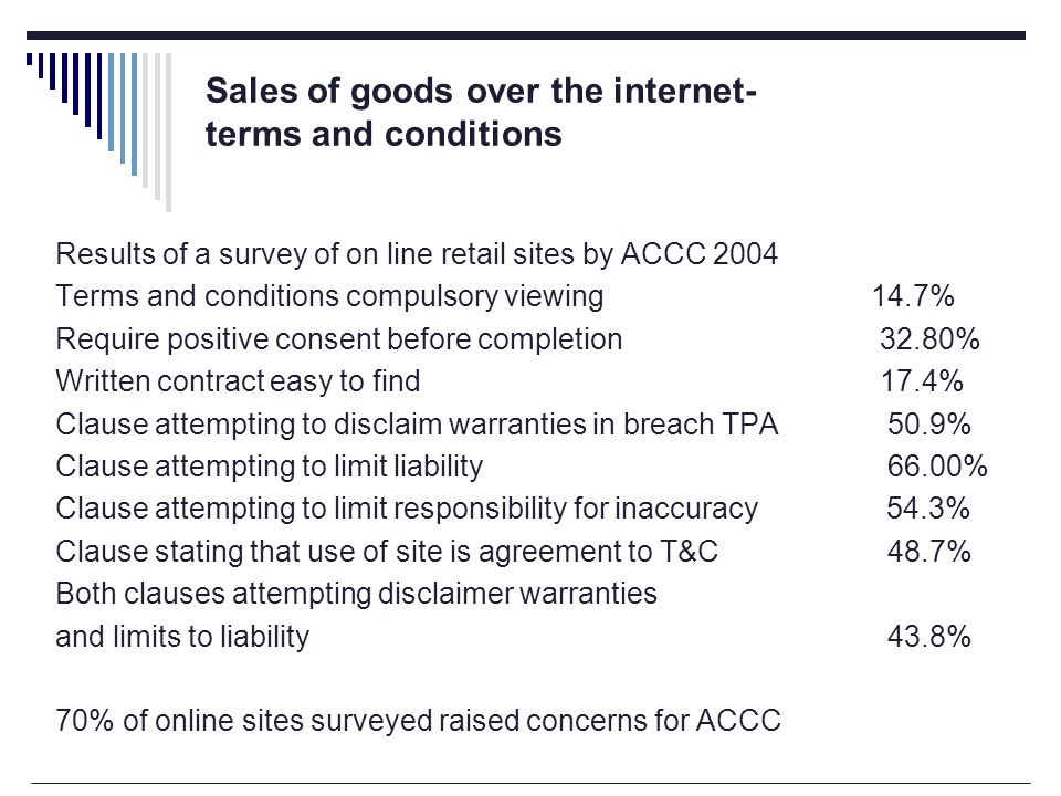 Sales of goods over the internet- terms and conditions Results of a survey of on line retail sites by ACCC 2004 Terms and conditions compulsory viewing 14.7% Require positive consent before completion 32.80% Written contract easy to find 17.4% Clause attempting to disclaim warranties in breach TPA 50.9% Clause attempting to limit liability 66.00% Clause attempting to limit responsibility for inaccuracy 54.3% Clause stating that use of site is agreement to T&C 48.7% Both clauses attempting disclaimer warranties and limits to liability 43.8% 70% of online sites surveyed raised concerns for ACCC
