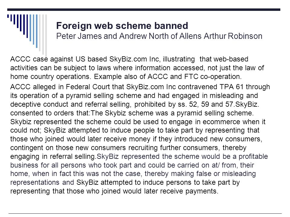 Foreign web scheme banned Peter James and Andrew North of Allens Arthur Robinson ACCC case against US based SkyBiz.com Inc, illustrating that web-based activities can be subject to laws where information accessed, not just the law of home country operations.