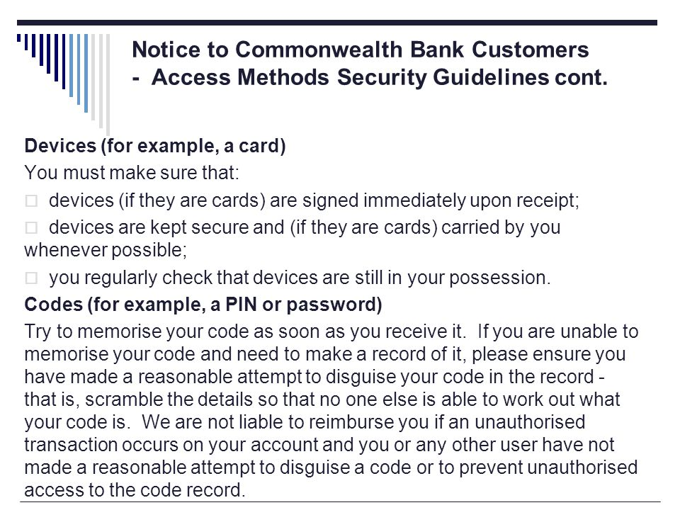 Devices (for example, a card) You must make sure that:  devices (if they are cards) are signed immediately upon receipt;  devices are kept secure and (if they are cards) carried by you whenever possible;  you regularly check that devices are still in your possession.