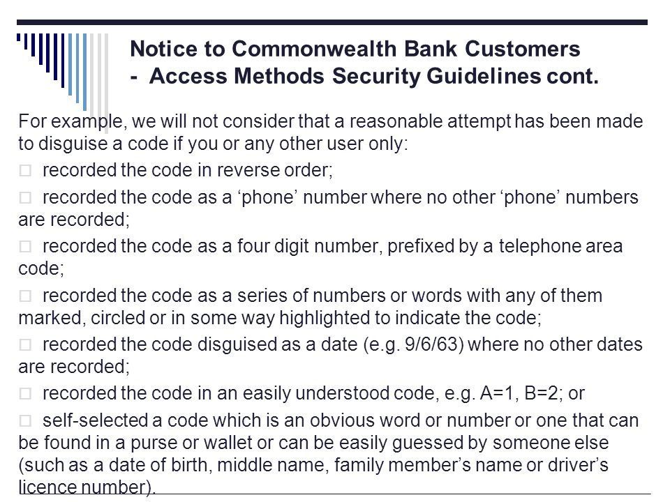 For example, we will not consider that a reasonable attempt has been made to disguise a code if you or any other user only:  recorded the code in reverse order;  recorded the code as a 'phone' number where no other 'phone' numbers are recorded;  recorded the code as a four digit number, prefixed by a telephone area code;  recorded the code as a series of numbers or words with any of them marked, circled or in some way highlighted to indicate the code;  recorded the code disguised as a date (e.g.