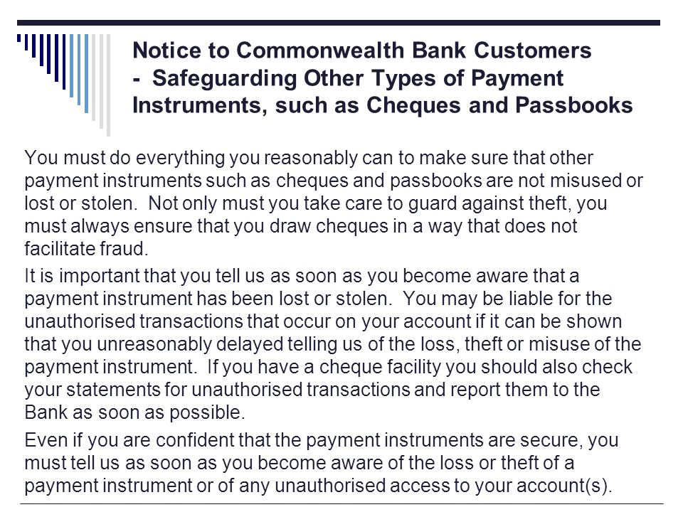 You must do everything you reasonably can to make sure that other payment instruments such as cheques and passbooks are not misused or lost or stolen.