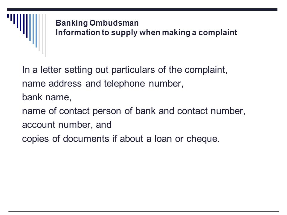 Banking Ombudsman Information to supply when making a complaint In a letter setting out particulars of the complaint, name address and telephone number, bank name, name of contact person of bank and contact number, account number, and copies of documents if about a loan or cheque.