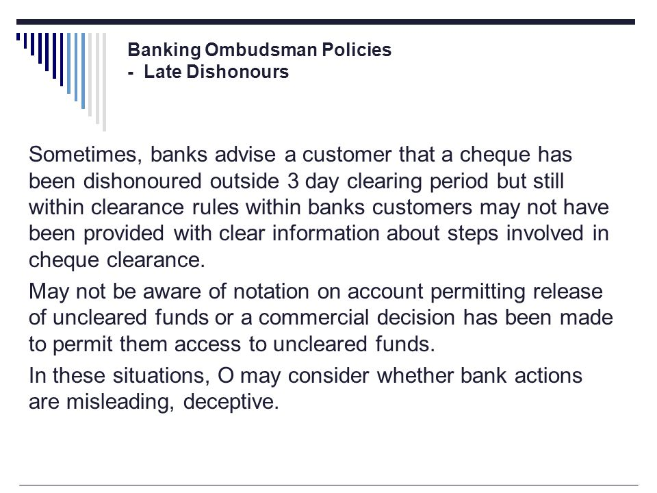 Banking Ombudsman Policies - Late Dishonours Sometimes, banks advise a customer that a cheque has been dishonoured outside 3 day clearing period but still within clearance rules within banks customers may not have been provided with clear information about steps involved in cheque clearance.