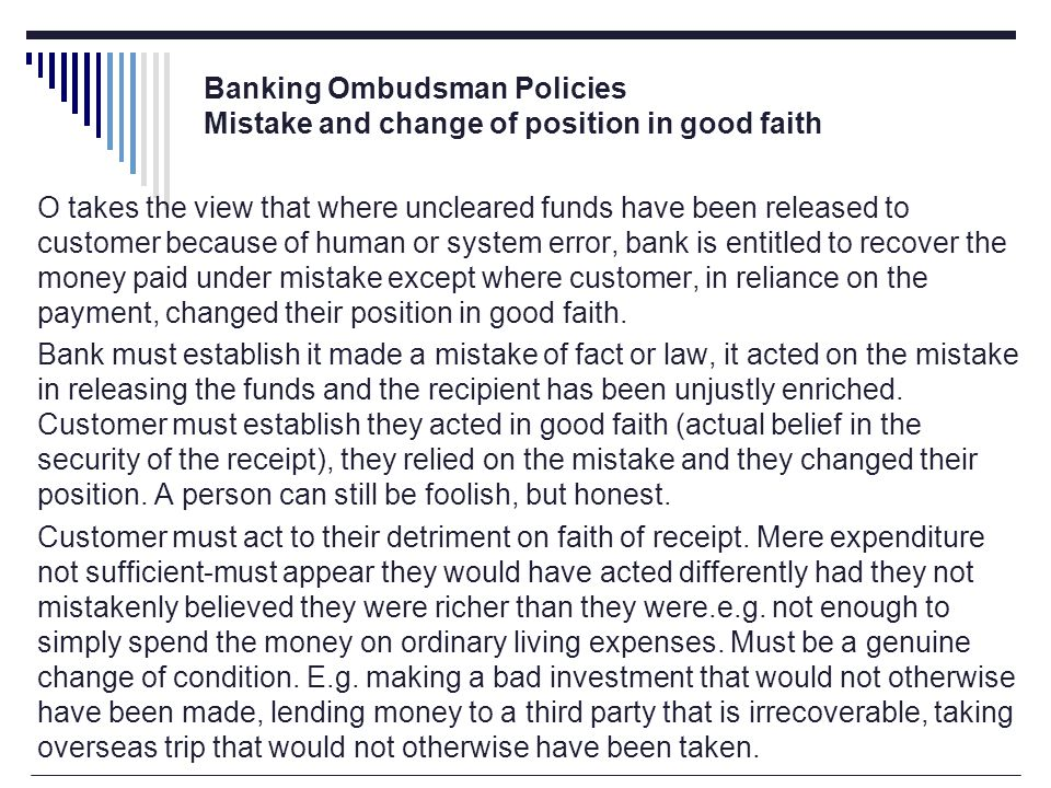 Banking Ombudsman Policies Mistake and change of position in good faith O takes the view that where uncleared funds have been released to customer because of human or system error, bank is entitled to recover the money paid under mistake except where customer, in reliance on the payment, changed their position in good faith.