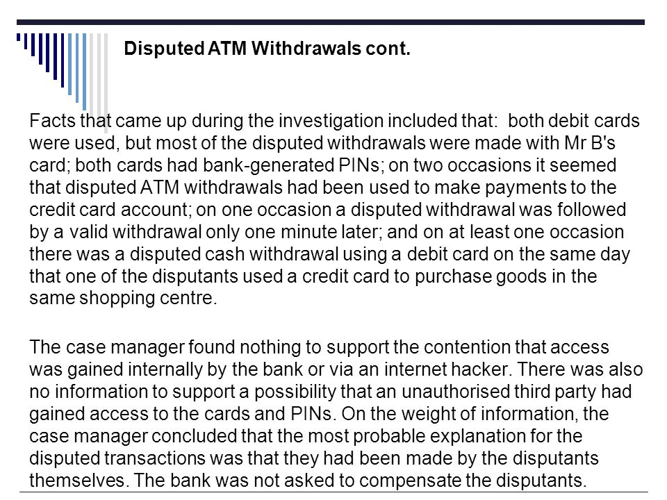 Facts that came up during the investigation included that: both debit cards were used, but most of the disputed withdrawals were made with Mr B s card; both cards had bank-generated PINs; on two occasions it seemed that disputed ATM withdrawals had been used to make payments to the credit card account; on one occasion a disputed withdrawal was followed by a valid withdrawal only one minute later; and on at least one occasion there was a disputed cash withdrawal using a debit card on the same day that one of the disputants used a credit card to purchase goods in the same shopping centre.