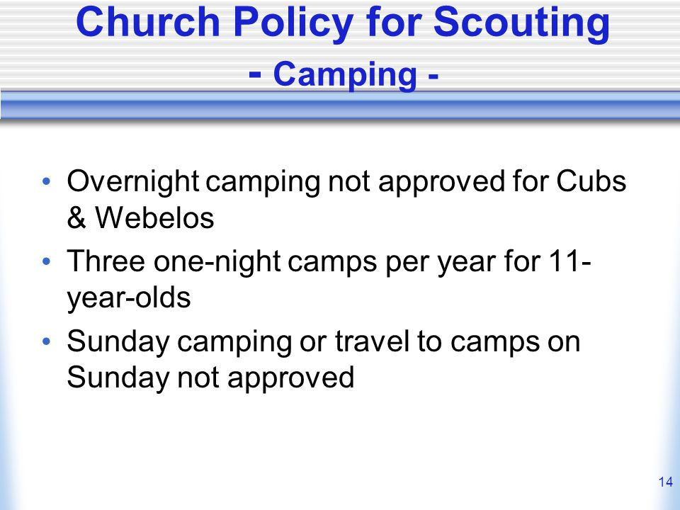 14 Church Policy for Scouting - Camping - Overnight camping not approved for Cubs & Webelos Three one-night camps per year for 11- year-olds Sunday camping or travel to camps on Sunday not approved