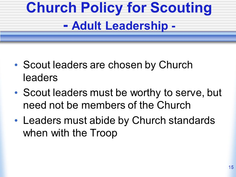 15 Church Policy for Scouting - Adult Leadership - Scout leaders are chosen by Church leaders Scout leaders must be worthy to serve, but need not be members of the Church Leaders must abide by Church standards when with the Troop