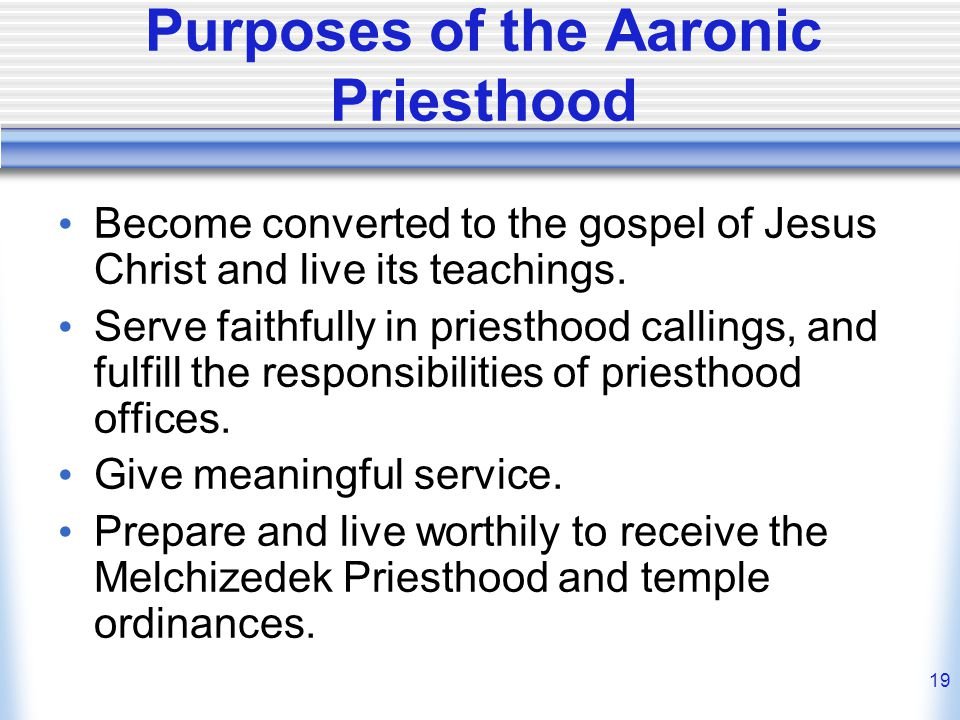 19 Purposes of the Aaronic Priesthood Become converted to the gospel of Jesus Christ and live its teachings.