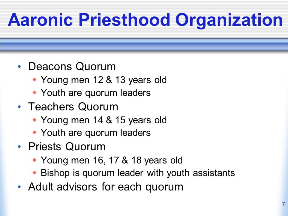 7 Aaronic Priesthood Organization Deacons Quorum  Young men 12 & 13 years old  Youth are quorum leaders Teachers Quorum  Young men 14 & 15 years old  Youth are quorum leaders Priests Quorum  Young men 16, 17 & 18 years old  Bishop is quorum leader with youth assistants Adult advisors for each quorum