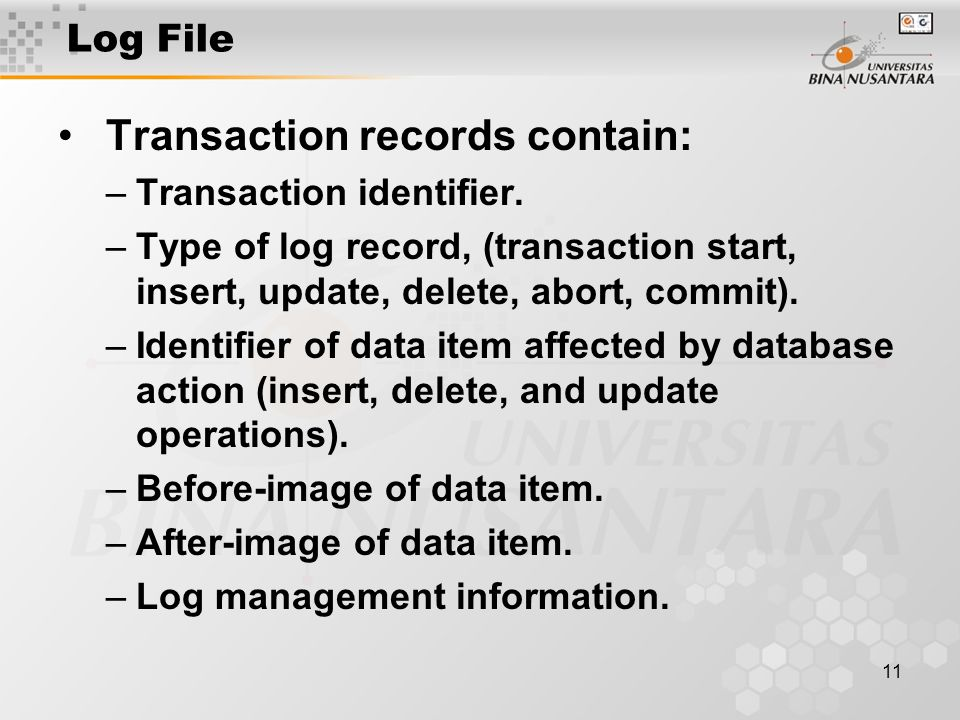 11 Log File Transaction records contain: –Transaction identifier.