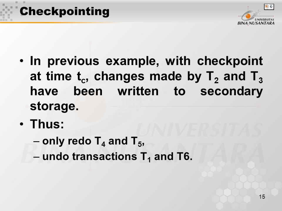 15 Checkpointing In previous example, with checkpoint at time t c, changes made by T 2 and T 3 have been written to secondary storage.