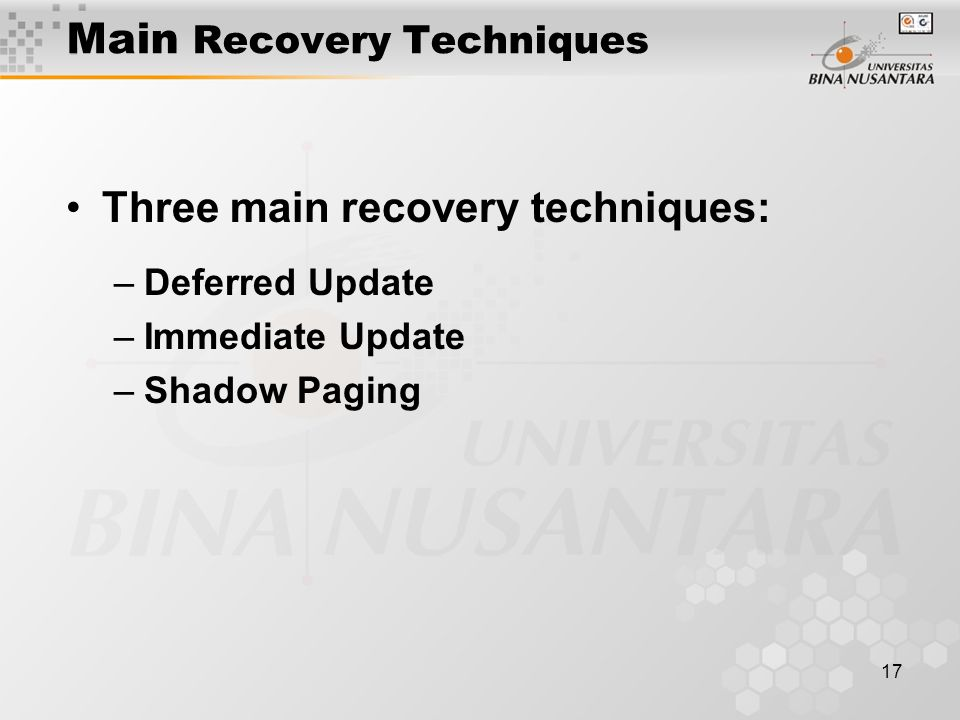 17 Main Recovery Techniques Three main recovery techniques: –Deferred Update –Immediate Update –Shadow Paging