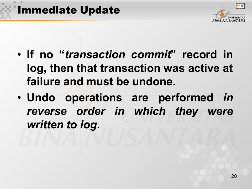 20 Immediate Update If no transaction commit record in log, then that transaction was active at failure and must be undone.