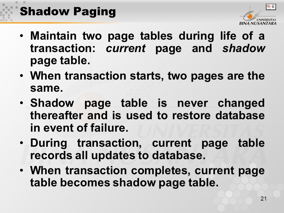 21 Shadow Paging Maintain two page tables during life of a transaction: current page and shadow page table.