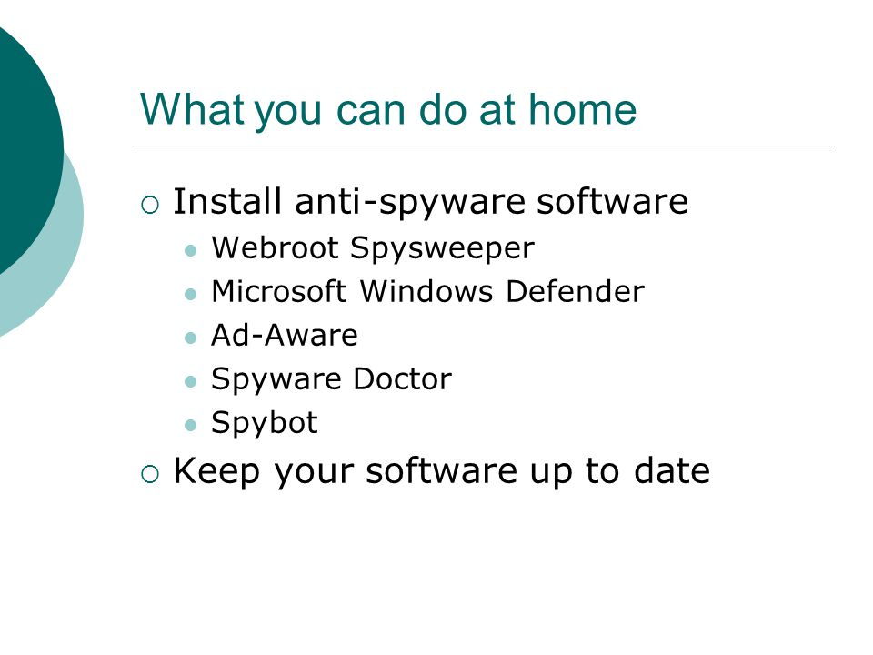 What you can do at home  Install anti-spyware software Webroot Spysweeper Microsoft Windows Defender Ad-Aware Spyware Doctor Spybot  Keep your software up to date