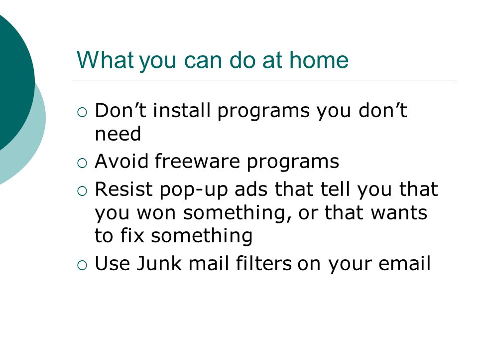 What you can do at home  Don't install programs you don't need  Avoid freeware programs  Resist pop-up ads that tell you that you won something, or that wants to fix something  Use Junk mail filters on your