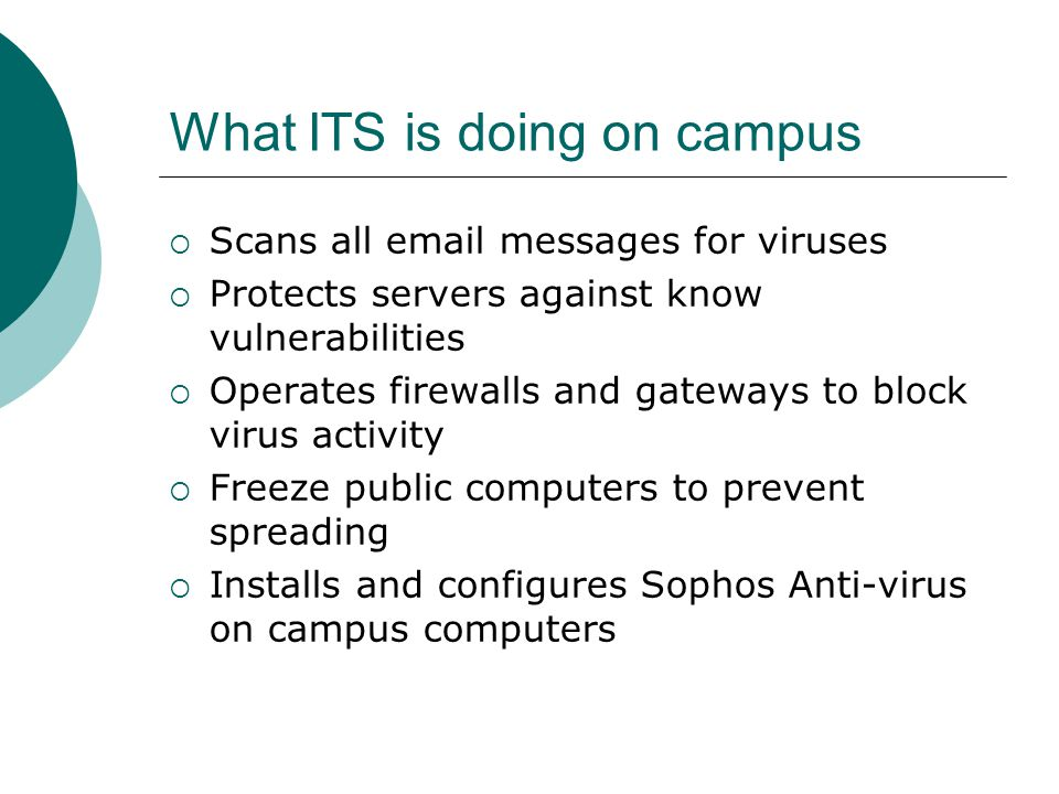 What ITS is doing on campus  Scans all  messages for viruses  Protects servers against know vulnerabilities  Operates firewalls and gateways to block virus activity  Freeze public computers to prevent spreading  Installs and configures Sophos Anti-virus on campus computers
