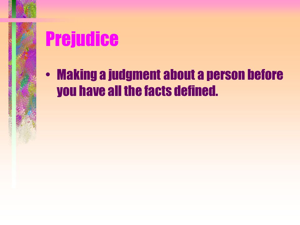 Prejudice Making a judgment about a person before you have all the facts defined.