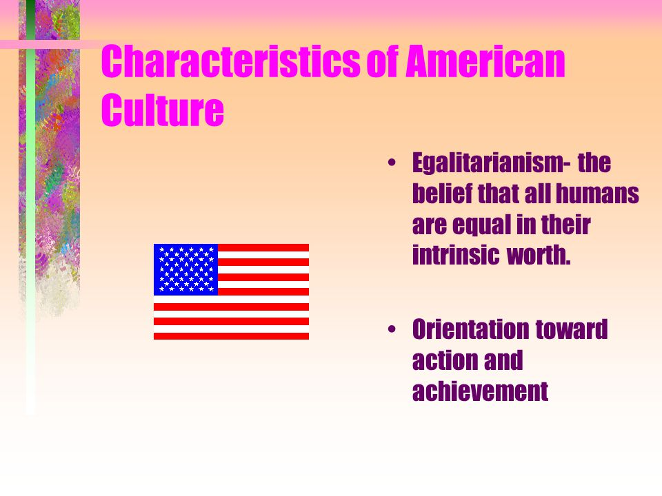 Characteristics of American Culture Egalitarianism- the belief that all humans are equal in their intrinsic worth.