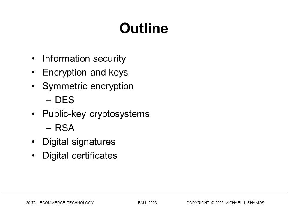 ECOMMERCE TECHNOLOGY FALL 2003 COPYRIGHT © 2003 MICHAEL I. SHAMOS Cryptography