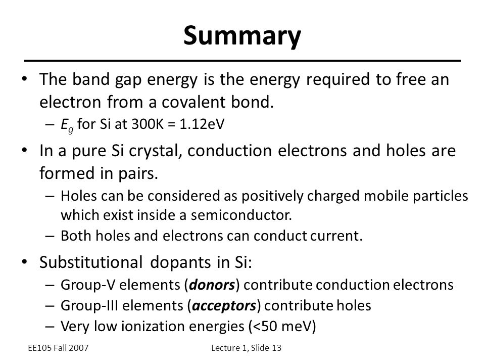 EE105 Fall 2007Lecture 1, Slide 13 Summary The band gap energy is the energy required to free an electron from a covalent bond.