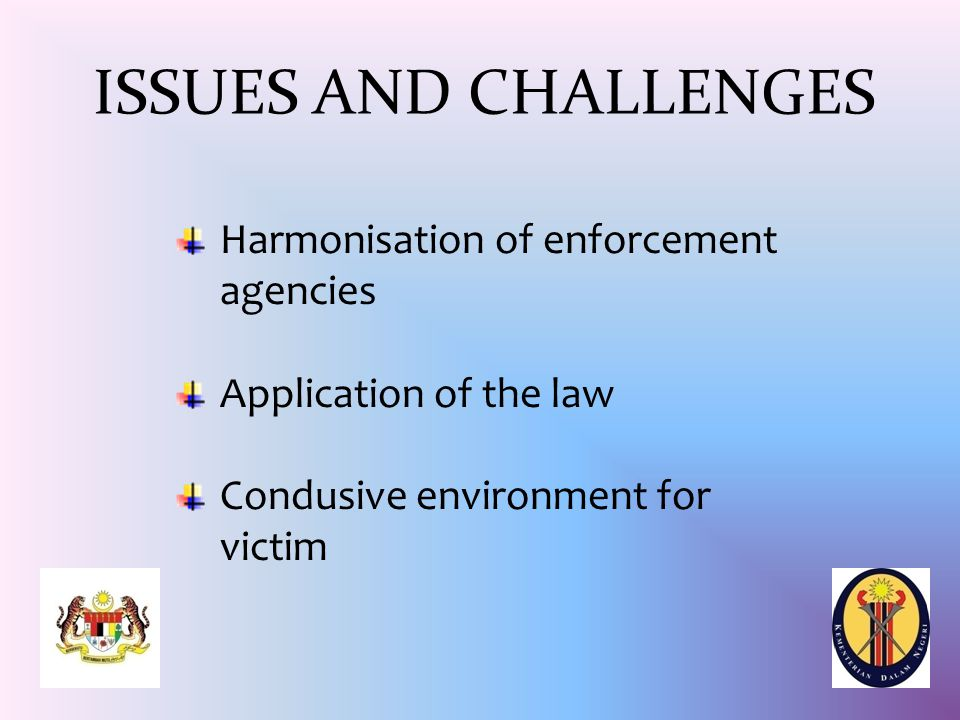 ISSUES AND CHALLENGES Harmonisation of enforcement agencies Application of the law Condusive environment for victim