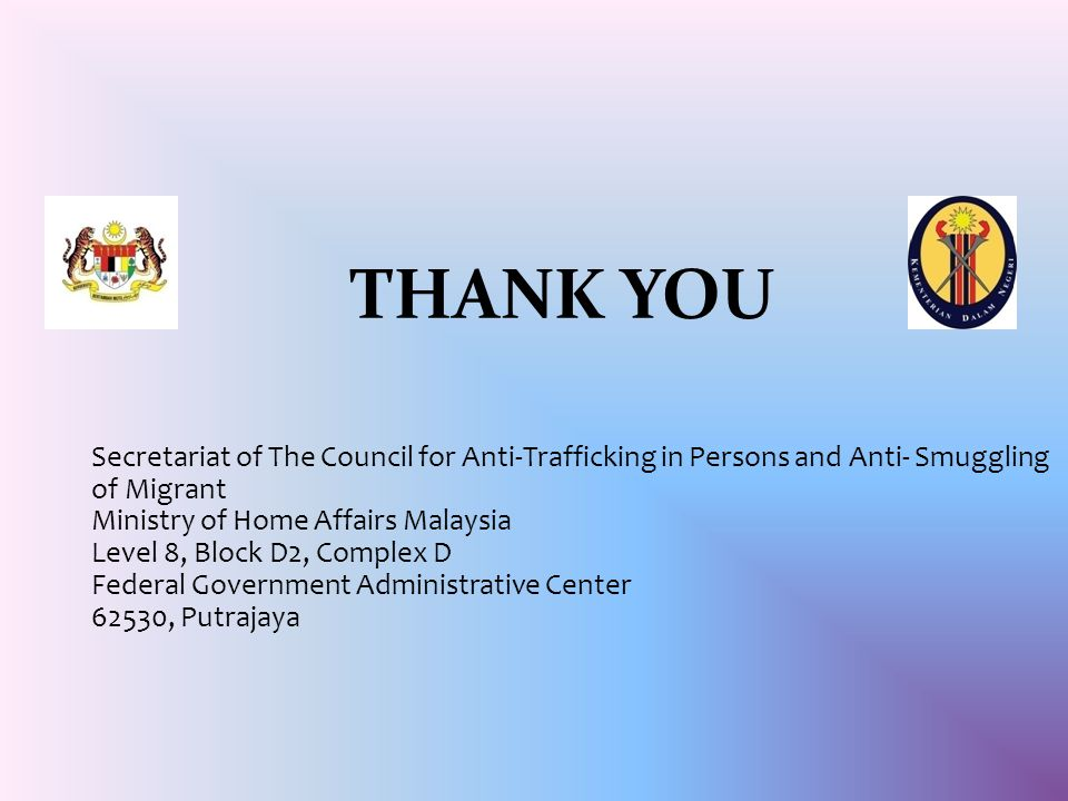 THANK YOU Secretariat of The Council for Anti-Trafficking in Persons and Anti- Smuggling of Migrant Ministry of Home Affairs Malaysia Level 8, Block D2, Complex D Federal Government Administrative Center 62530, Putrajaya