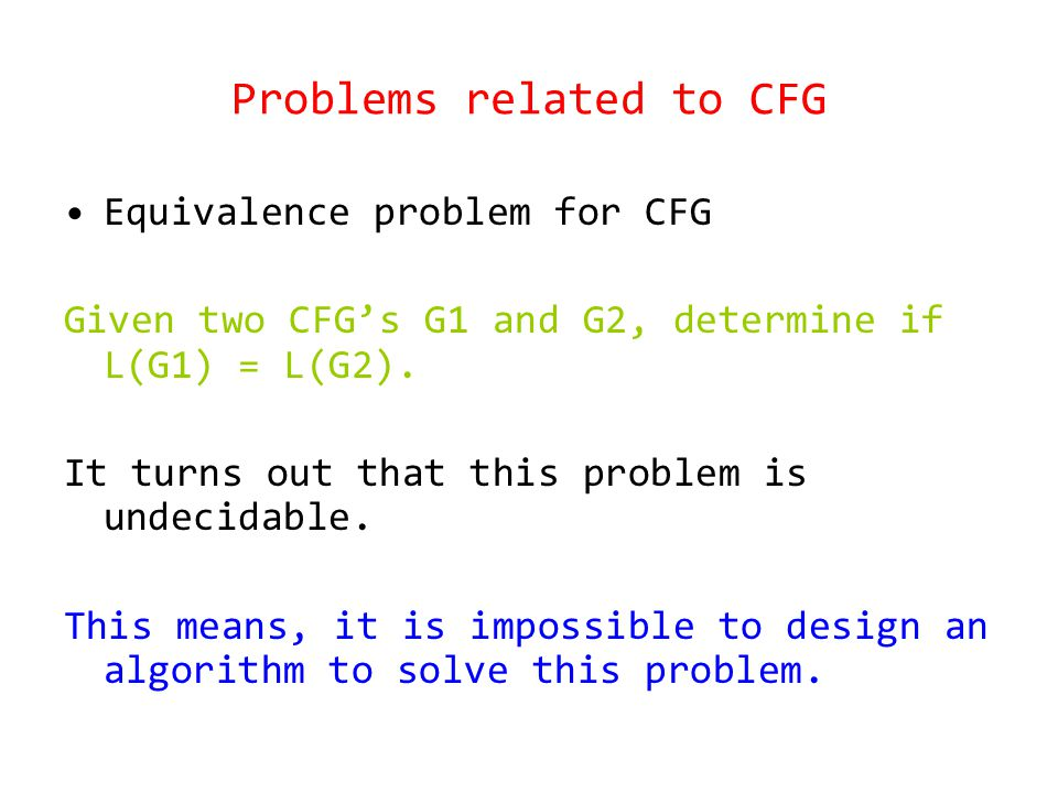 Problems related to CFG Equivalence problem for CFG Given two CFG's G1 and G2, determine if L(G1) = L(G2).