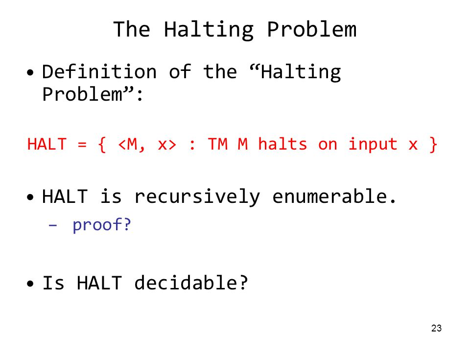 23 The Halting Problem Definition of the Halting Problem : HALT = { : TM M halts on input x } HALT is recursively enumerable.
